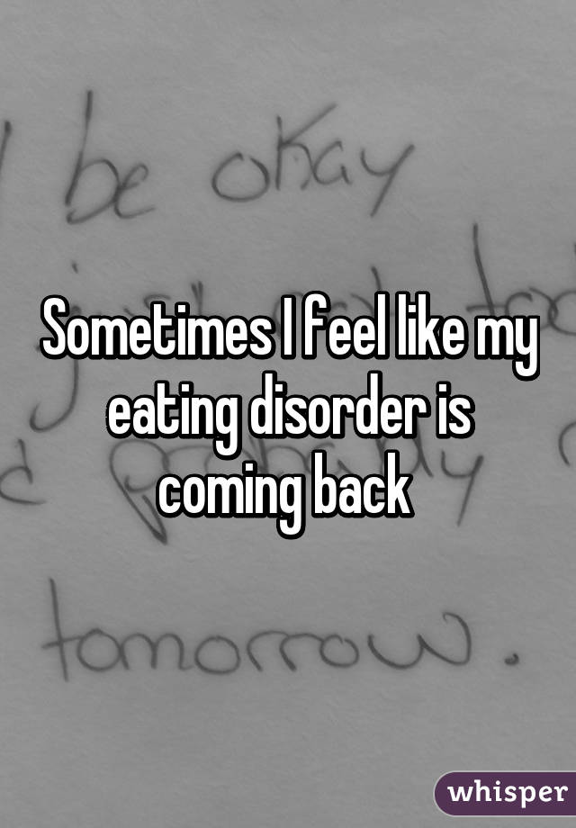 Sometimes I feel like my eating disorder is coming back