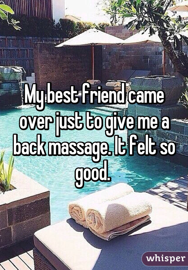 My best friend came over just to give me a back massage. It felt so good.