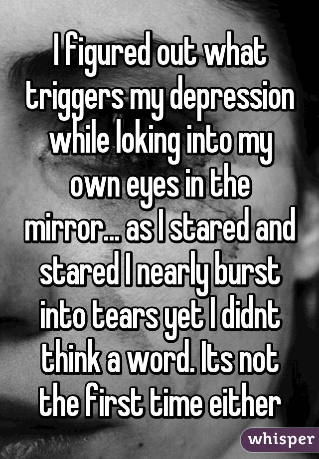 I figured out what triggers my depression while loking into my own eyes in the mirror... as I stared and stared I nearly burst into tears yet I didnt think a word. Its not the first time either
