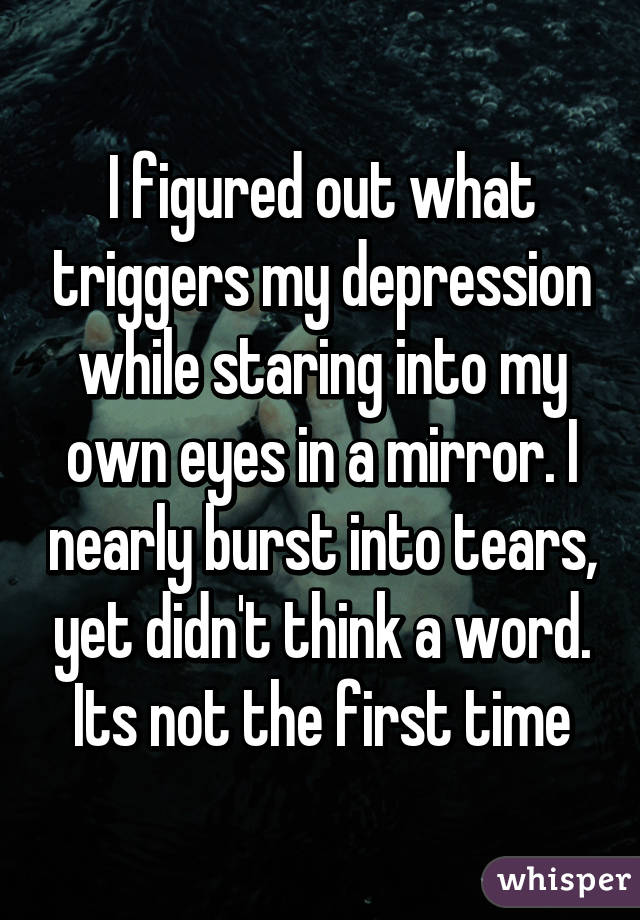 I figured out what triggers my depression while staring into my own eyes in a mirror. I nearly burst into tears, yet didn't think a word. Its not the first time