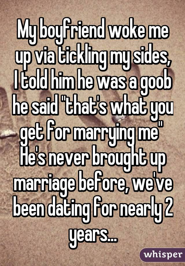 """My boyfriend woke me up via tickling my sides, I told him he was a goob he said """"that's what you get for marrying me""""  He's never brought up marriage before, we've been dating for nearly 2 years..."""