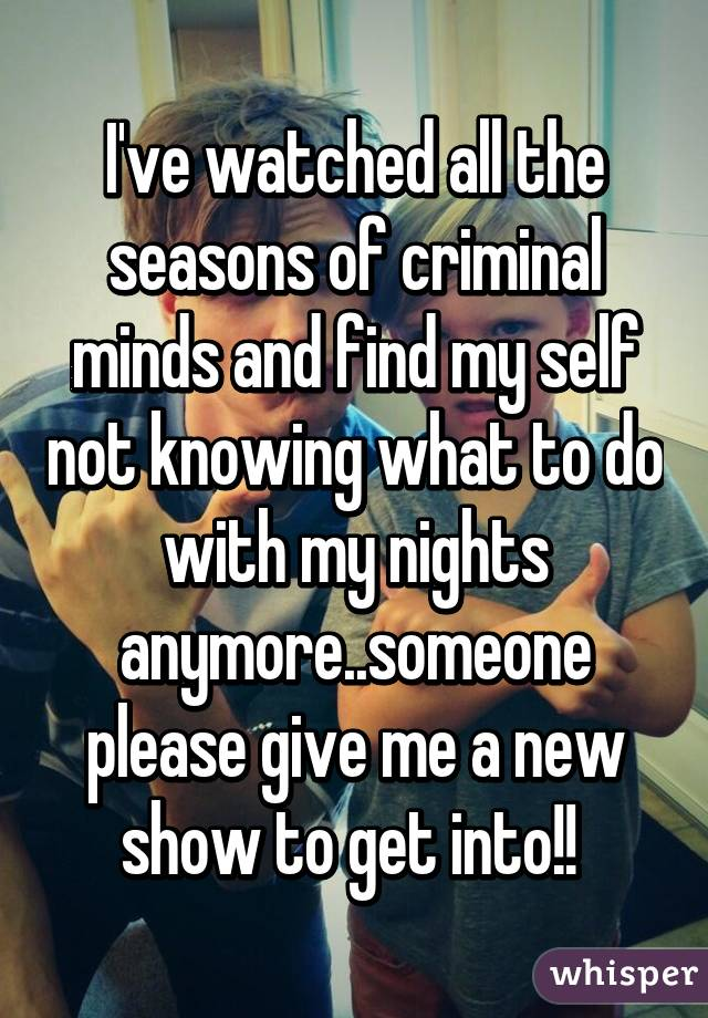 I've watched all the seasons of criminal minds and find my self not knowing what to do with my nights anymore..someone please give me a new show to get into!!
