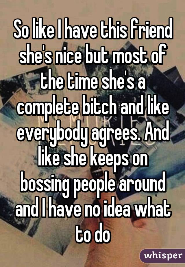 So like I have this friend she's nice but most of the time she's a complete bitch and like everybody agrees. And like she keeps on bossing people around and I have no idea what to do