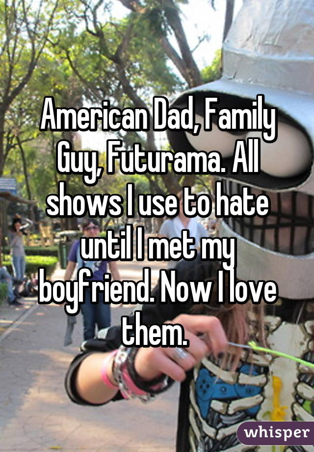 American Dad, Family Guy, Futurama. All shows I use to hate until I met my boyfriend. Now I love them.