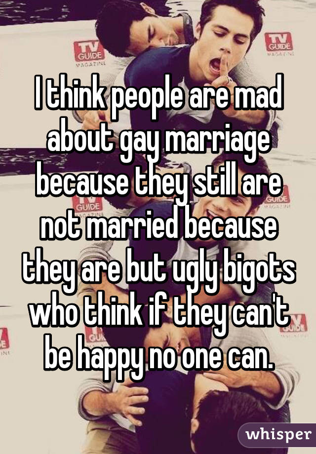 I think people are mad about gay marriage because they still are not married because they are but ugly bigots who think if they can't be happy no one can.
