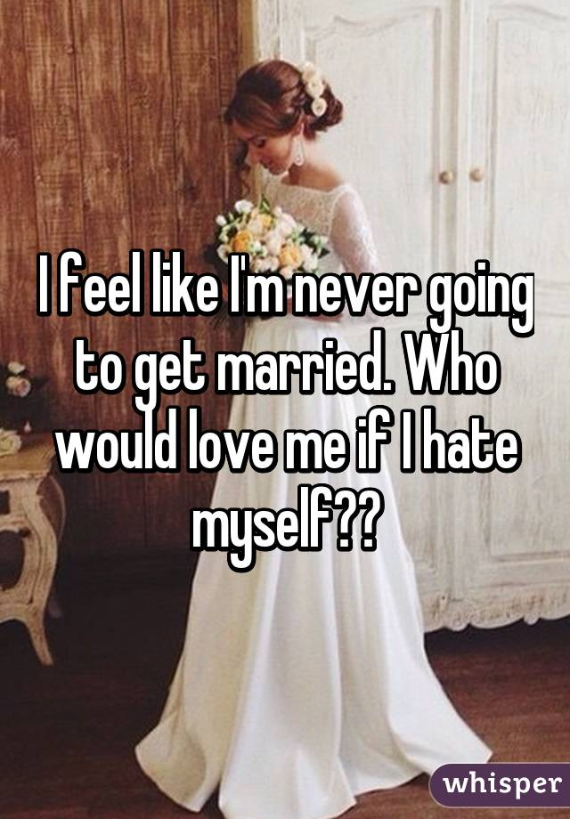I feel like I'm never going to get married. Who would love me if I hate myself??