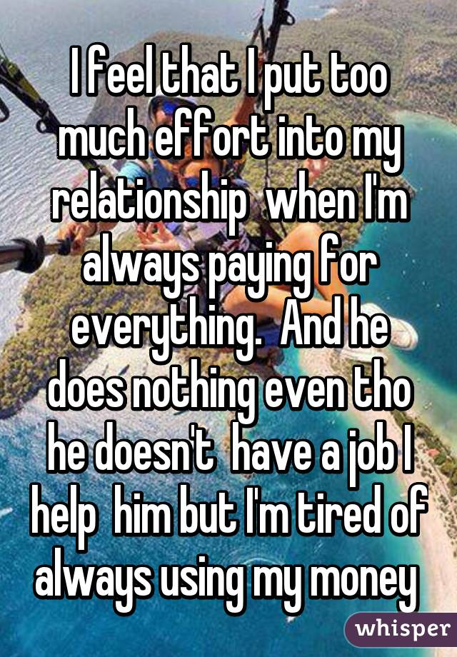 I feel that I put too much effort into my relationship  when I'm always paying for everything.  And he does nothing even tho he doesn't  have a job I help  him but I'm tired of always using my money