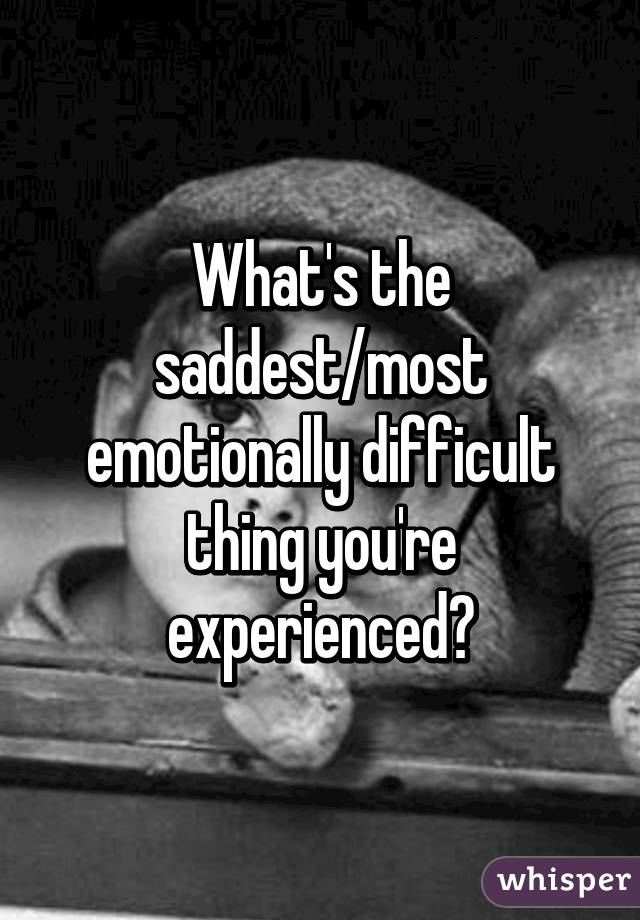 What's the saddest/most emotionally difficult thing you're experienced?