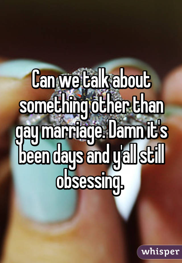 Can we talk about something other than gay marriage. Damn it's been days and y'all still obsessing.