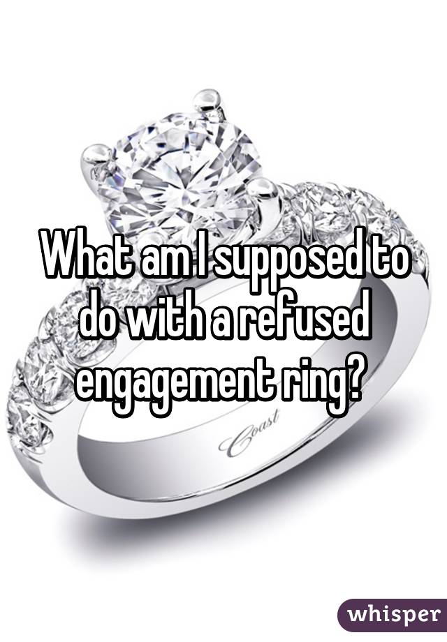 What am I supposed to do with a refused engagement ring?