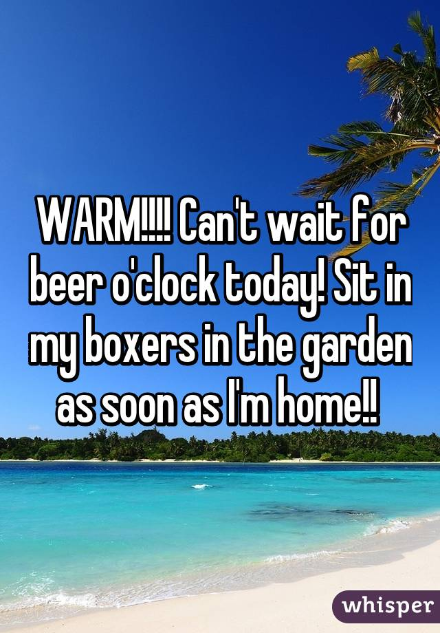 WARM!!!! Can't wait for beer o'clock today! Sit in my boxers in the garden as soon as I'm home!!