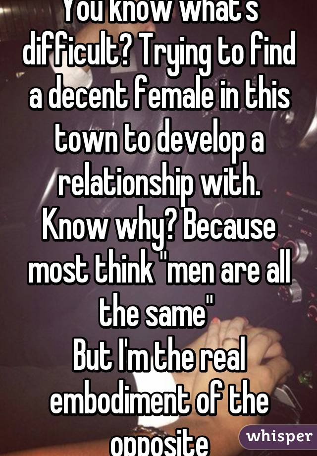 """You know what's difficult? Trying to find a decent female in this town to develop a relationship with. Know why? Because most think """"men are all the same""""  But I'm the real embodiment of the opposite"""