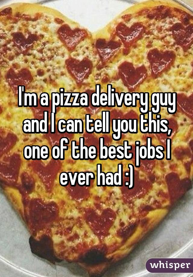 I'm a pizza delivery guy and I can tell you this, one of the best jobs I ever had :)