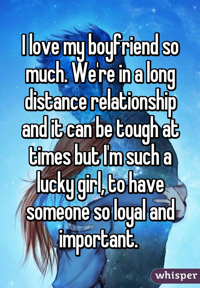 I love my boyfriend so much. We're in a long distance relationship and it can be tough at times but I'm such a lucky girl, to have someone so loyal and important.