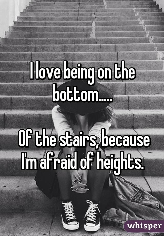 I love being on the bottom.....   Of the stairs, because I'm afraid of heights.