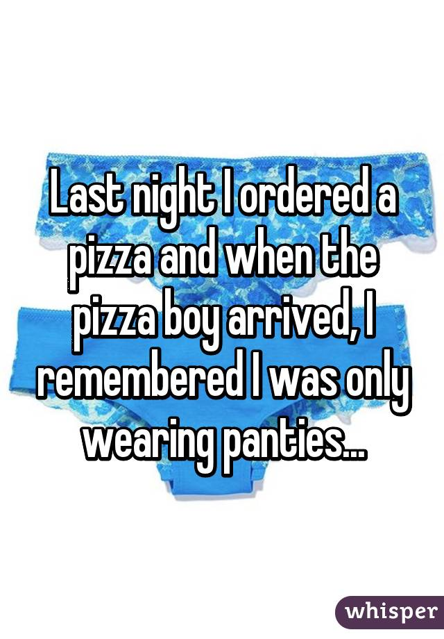 Last night I ordered a pizza and when the pizza boy arrived, I remembered I was only wearing panties...