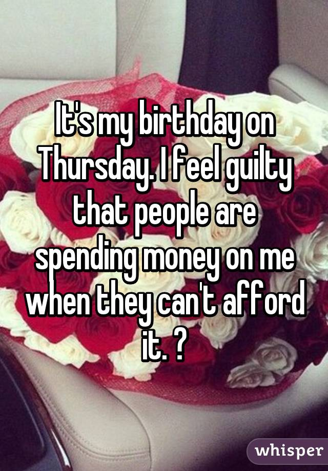 It's my birthday on Thursday. I feel guilty that people are spending money on me when they can't afford it. 😔