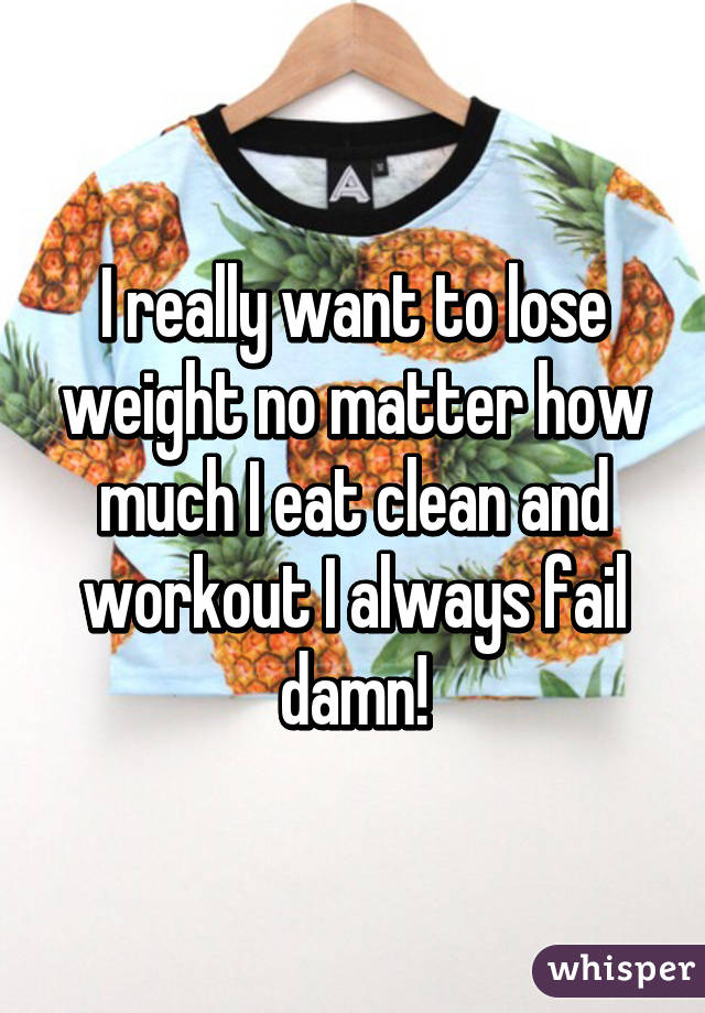 I really want to lose weight no matter how much I eat clean and workout I always fail damn!