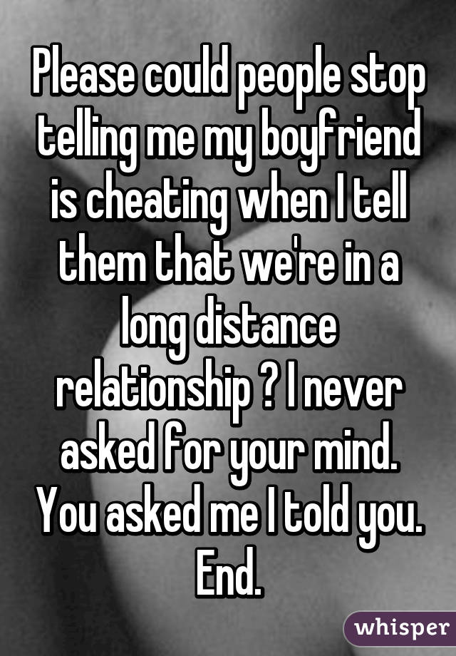 Please could people stop telling me my boyfriend is cheating when I tell them that we're in a long distance relationship ? I never asked for your mind. You asked me I told you. End.