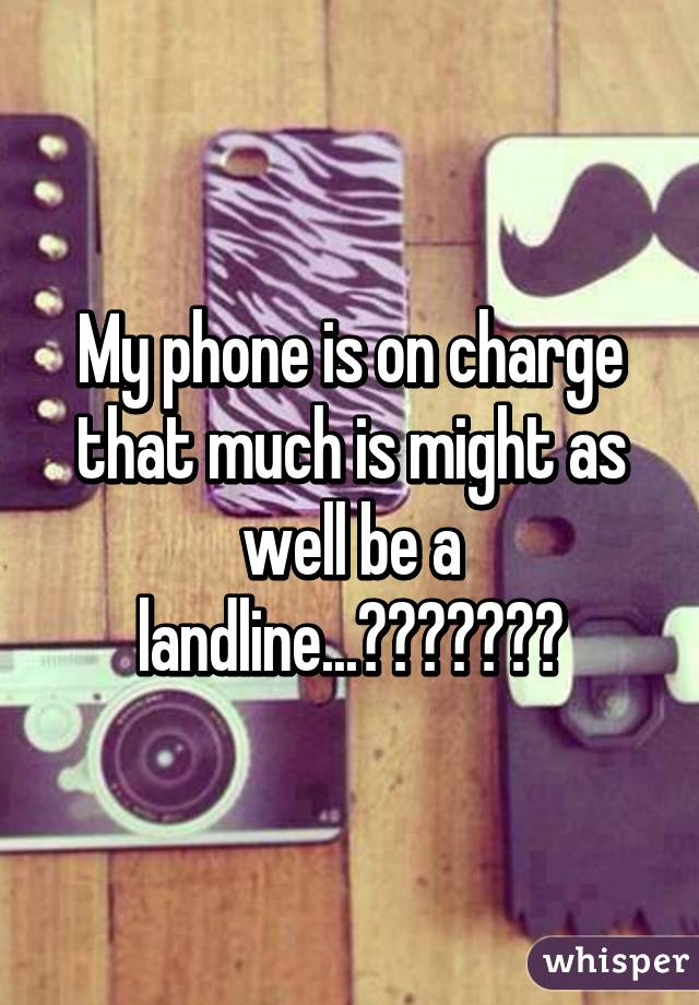 My phone is on charge that much is might as well be a landline...😂😅😤😩😶😭😭