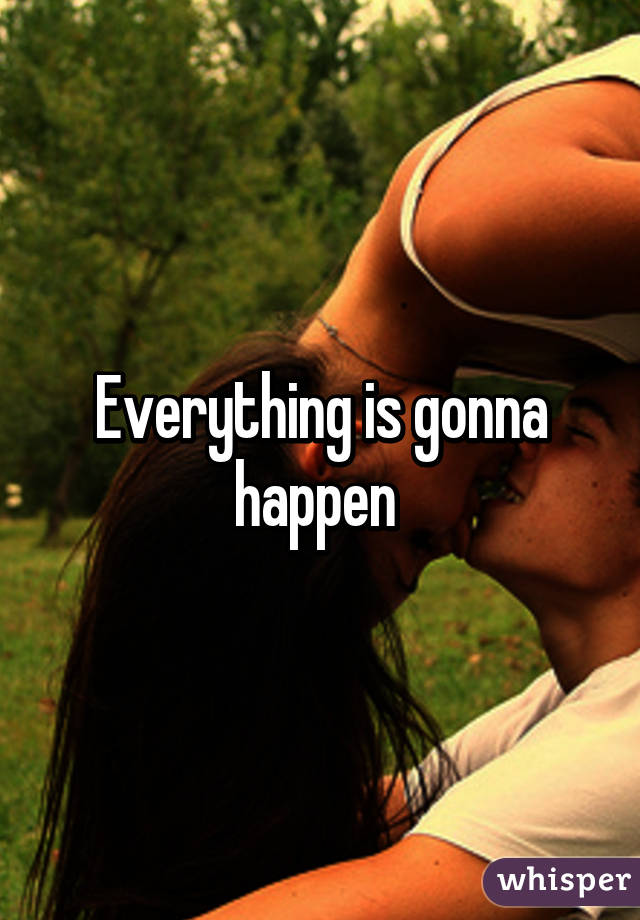 Everything is gonna happen