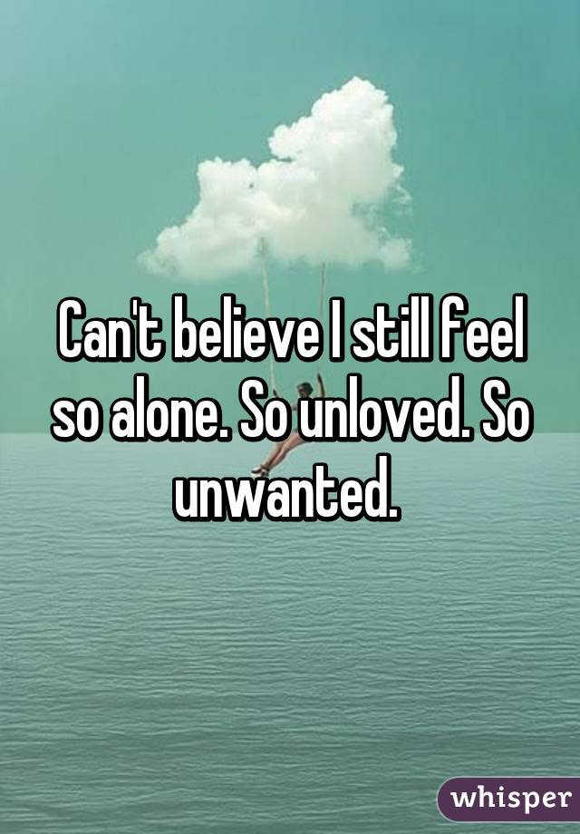 Unwanted Unloved And Alone Feel so Alone so Unloved