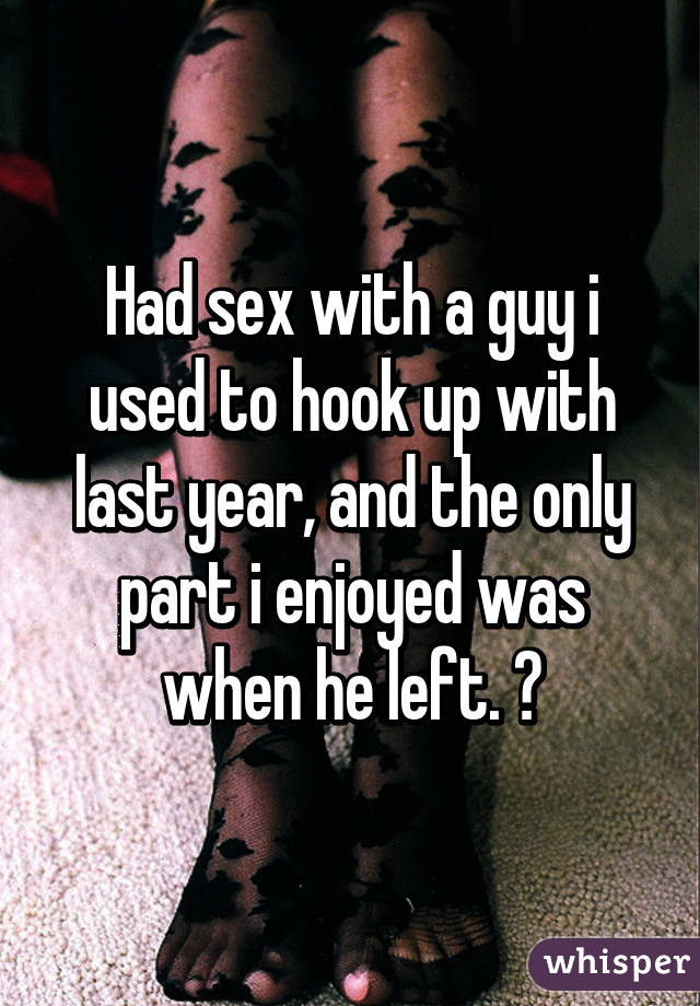 Had sex with a guy i used to hook up with last year, and the only part i enjoyed was when he left. 😅