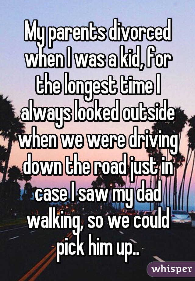 My parents divorced when I was a kid, for the longest time I always looked outside when we were driving down the road just in case I saw my dad walking, so we could pick him up..