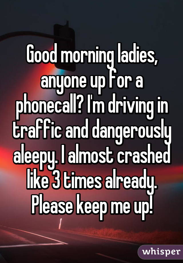 Good morning ladies, anyone up for a phonecall? I'm driving in traffic and dangerously aleepy. I almost crashed like 3 times already. Please keep me up!