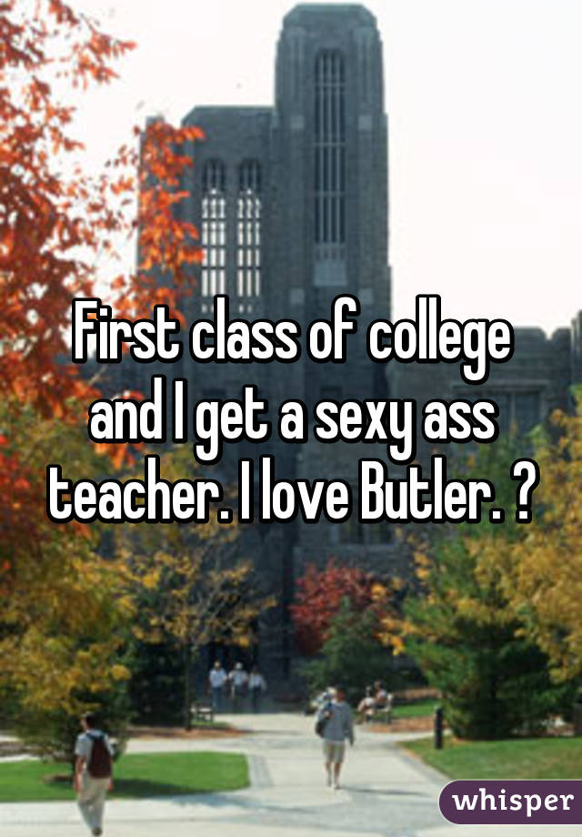 First class of college and I get a sexy ass teacher. I love Butler. 🙌
