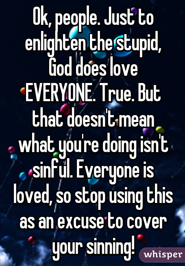 Ok, people. Just to enlighten the stupid, God does love EVERYONE. True. But that doesn't mean what you're doing isn't sinful. Everyone is loved, so stop using this as an excuse to cover your sinning!
