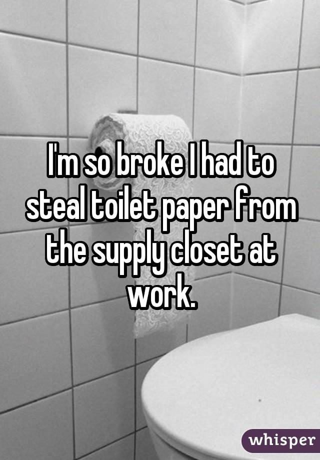 I'm so broke I had to steal toilet paper from the supply closet at work.