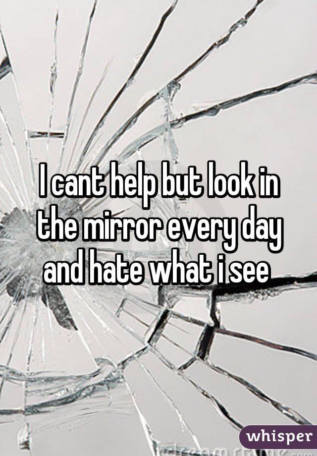 I cant help but look in the mirror every day and hate what i see