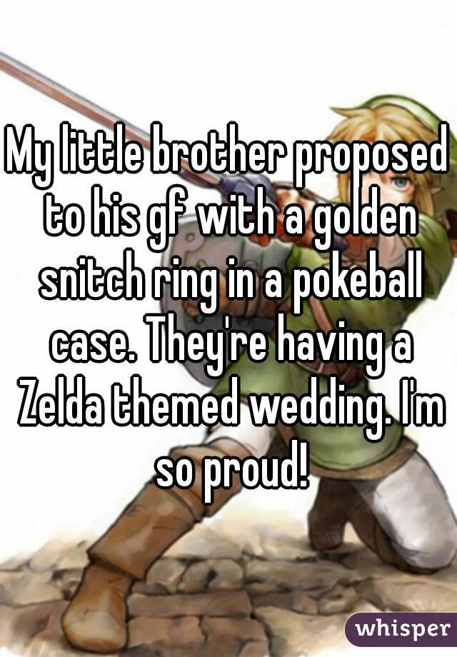My little brother proposed to his gf with a golden snitch ring in a pokeball case. They're having a Zelda themed wedding. I'm so proud!