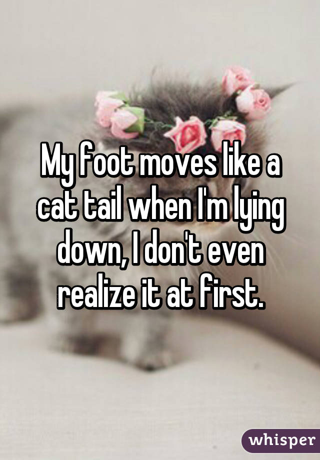 My foot moves like a cat tail when I'm lying down, I don't even realize it at first.