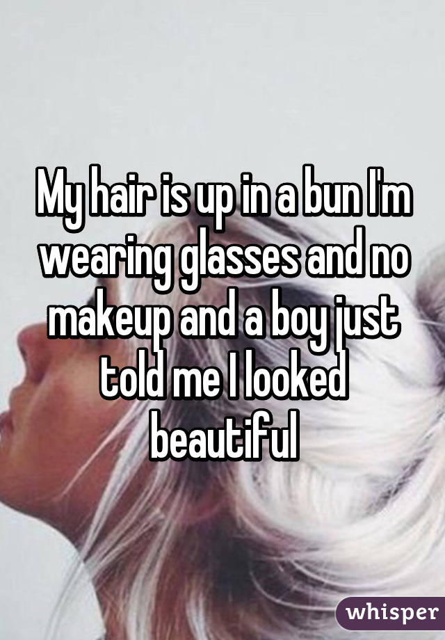 My hair is up in a bun I'm wearing glasses and no makeup and a boy just told me I looked beautiful
