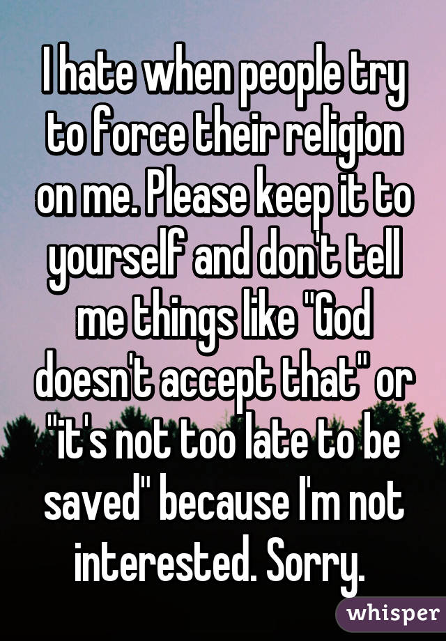 "I hate when people try to force their religion on me. Please keep it to yourself and don't tell me things like ""God doesn't accept that"" or ""it's not too late to be saved"" because I'm not interested. Sorry."