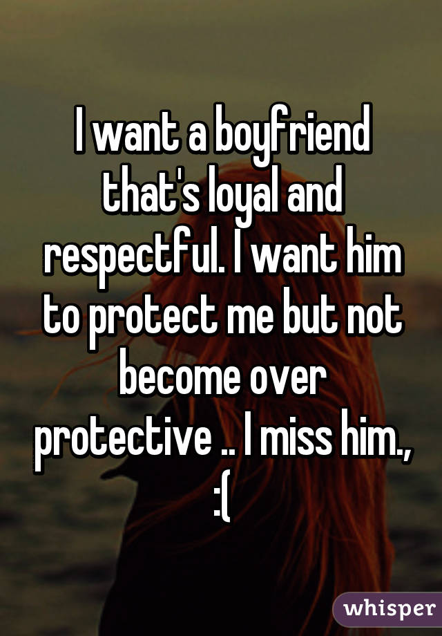 I want a boyfriend that's loyal and respectful. I want him to protect me but not become over protective .. I miss him., :(