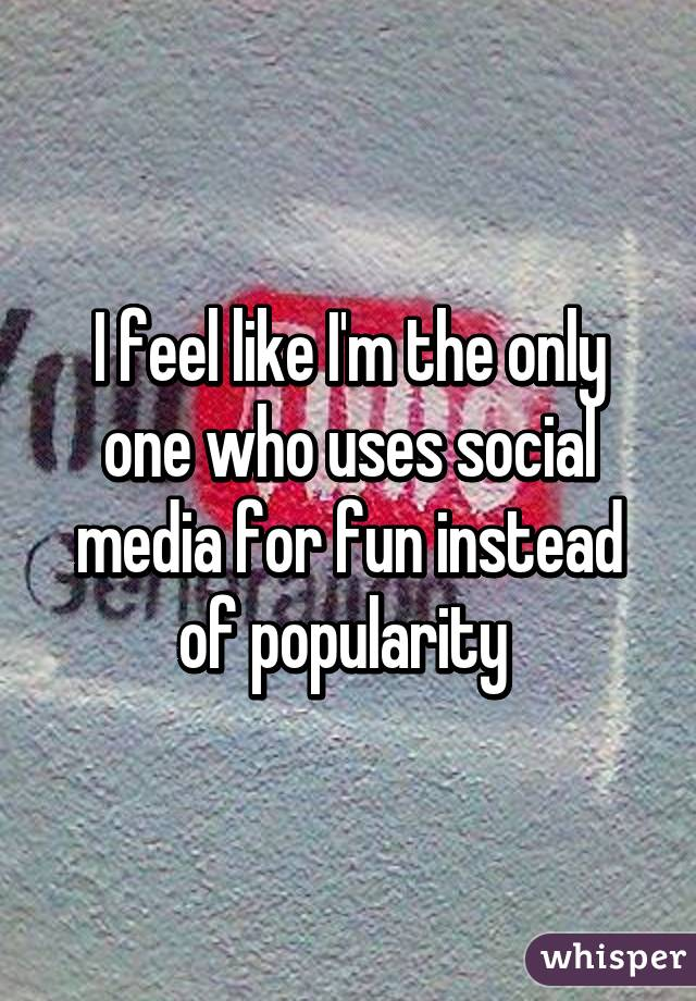 I feel like I'm the only one who uses social media for fun instead of popularity