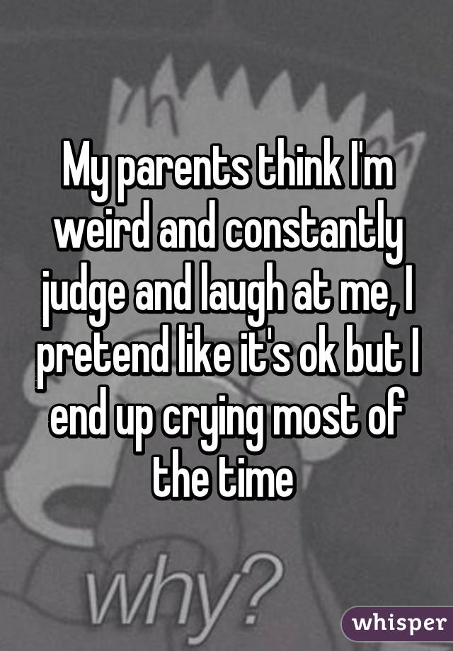 My parents think I'm weird and constantly judge and laugh at me, I pretend like it's ok but I end up crying most of the time