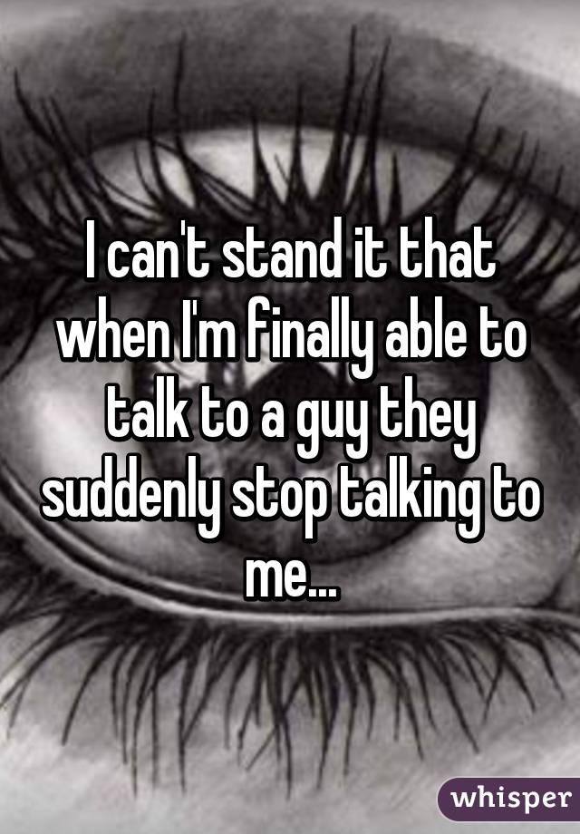 I can't stand it that when I'm finally able to talk to a guy they suddenly stop talking to me...