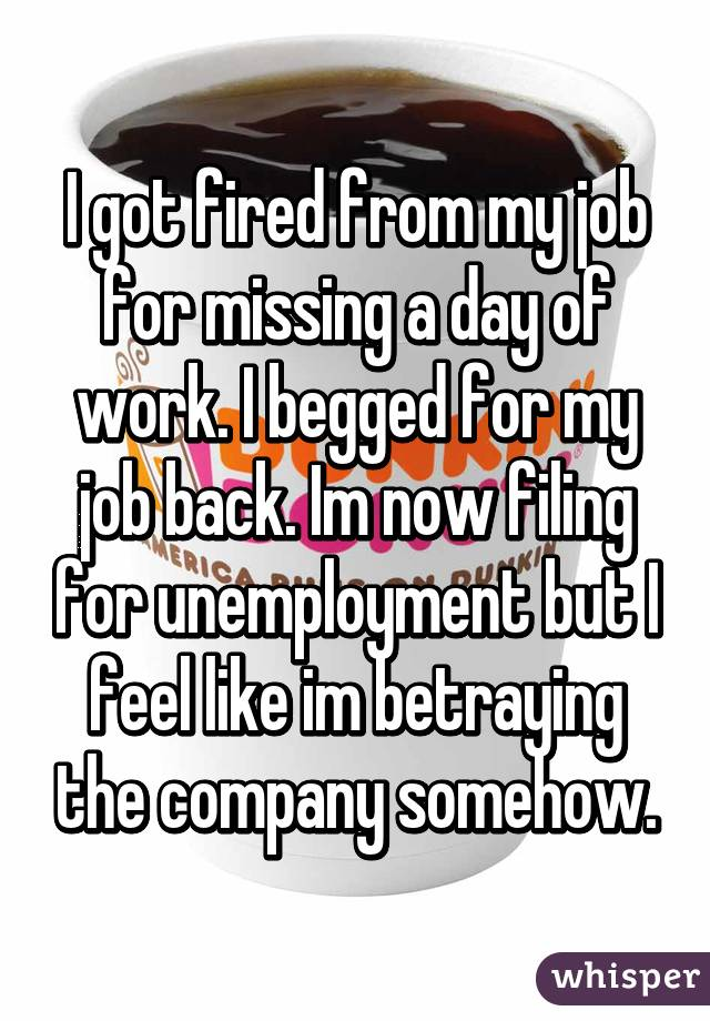 I got fired from my job for missing a day of work. I begged for my job back. Im now filing for unemployment but I feel like im betraying the company somehow.