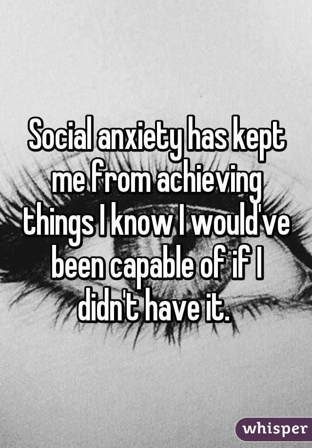 Social anxiety has kept me from achieving things I know I would've been capable of if I didn't have it.