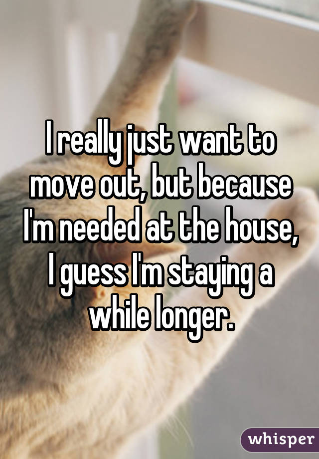 I really just want to move out, but because I'm needed at the house, I guess I'm staying a while longer.
