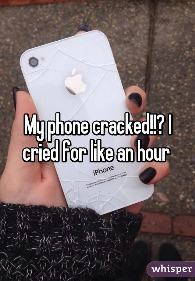 My phone cracked!!😭 I cried for like an hour