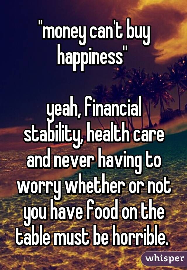 """""""money can't buy happiness""""   yeah, financial stability, health care and never having to worry whether or not you have food on the table must be horrible."""