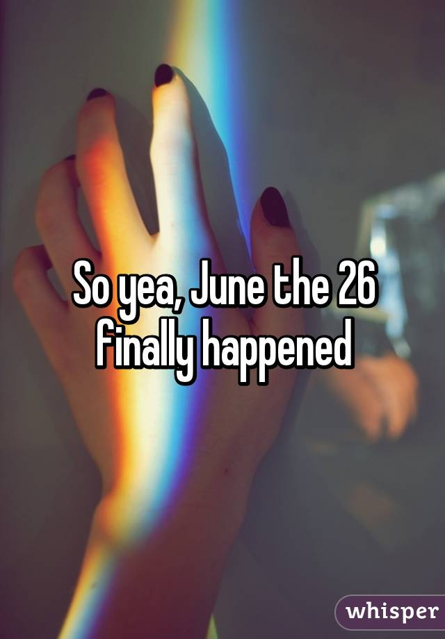 So yea, June the 26 finally happened