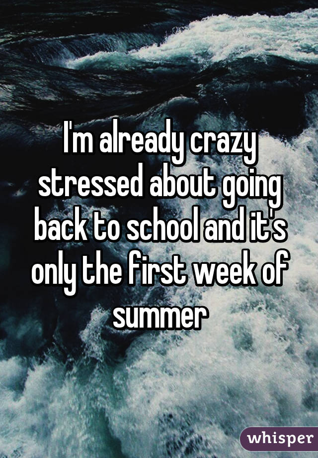 I'm already crazy stressed about going back to school and it's only the first week of summer