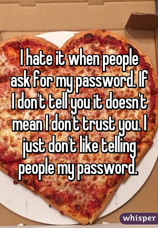 I hate it when people ask for my password. If I don't tell you it doesn't mean I don't trust you. I just don't like telling people my password.