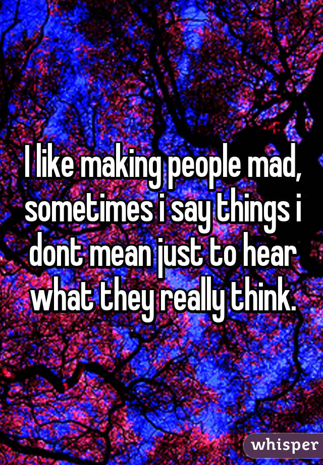 I like making people mad, sometimes i say things i dont mean just to hear what they really think.
